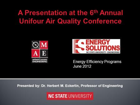 Energy Efficiency Programs June 2012 Presented by: Dr. Herbert M. Eckerlin, Professor of Engineering.