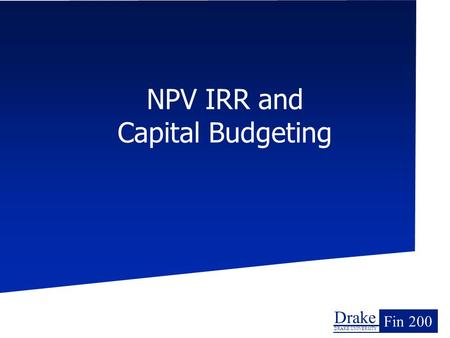 Drake DRAKE UNIVERSITY Fin 200 NPV IRR and Capital Budgeting.