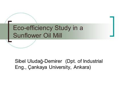 Eco-efficiency Study in a Sunflower Oil Mill Sibel Uludağ-Demirer (Dpt. of Industrial Eng., Çankaya University, Ankara)