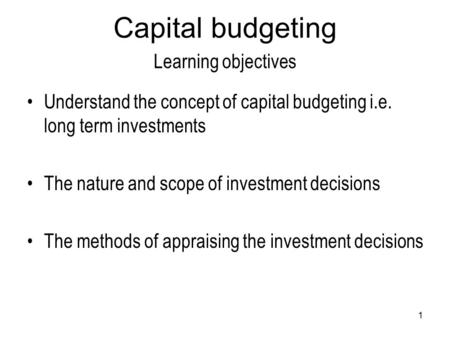1 Capital budgeting Learning objectives Understand the concept of capital budgeting i.e. long term investments The nature and scope of investment decisions.