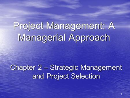 1 Project Management: A Managerial Approach Chapter 2 – Strategic Management and Project Selection.