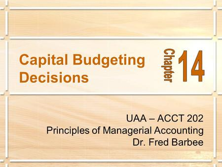 Capital Budgeting Decisions UAA – ACCT 202 Principles of Managerial Accounting Dr. Fred Barbee.