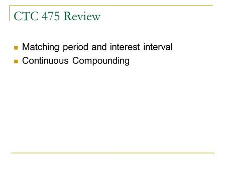CTC 475 Review Matching period and interest interval Continuous Compounding.