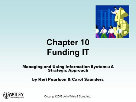 Copyright 2006 John Wiley & Sons, Inc. Chapter 10 Funding IT Managing and Using Information Systems: A Strategic Approach by Keri Pearlson & Carol Saunders.