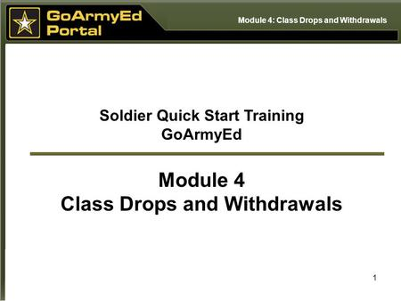 1 Soldier Quick Start Training GoArmyEd Module 4 Class Drops and Withdrawals Module 4: Class Drops and Withdrawals.