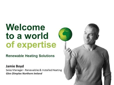 Welcome to a world of expertise Renewable Heating Solutions Jamie Boyd Sales Manager - Renewables & Installed Heating Glen Dimplex Northern Ireland.