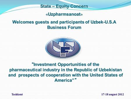 "State – Equity Concern « Uzpharmsanoat » Welcomes guests and participants of Uzbek-U.S.A Business Forum "" Investment Opportunities of the pharmaceutical."