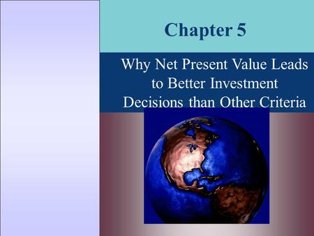 Chapter 5 Why Net Present Value Leads to Better Investment Decisions than Other Criteria.