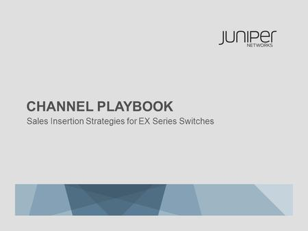 Sales Insertion Strategies for EX Series Switches CHANNEL PLAYBOOK.