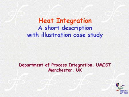 Heat Integration A short description with illustration case study Department of Process Integration, UMIST Manchester, UK.