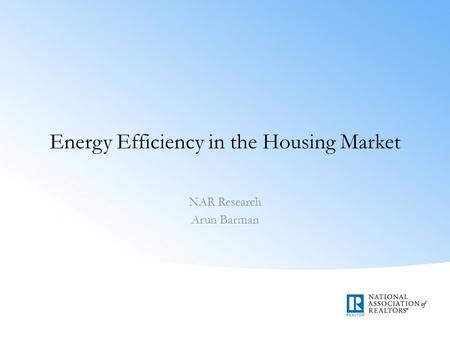Energy Efficiency in the Housing Market NAR Research Arun Barman.