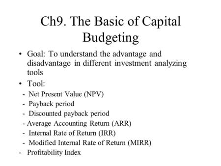 Ch9. The Basic of Capital Budgeting Goal: To understand the advantage and disadvantage in different investment analyzing tools Tool: - Net Present Value.