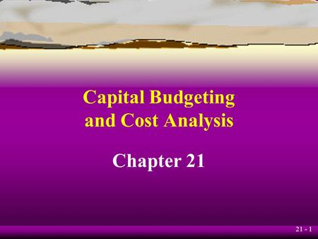 21 - 1 Capital Budgeting and Cost Analysis Chapter 21.