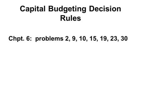 Capital Budgeting Decision Rules Chpt. 6: problems 2, 9, 10, 15, 19, 23, 30.