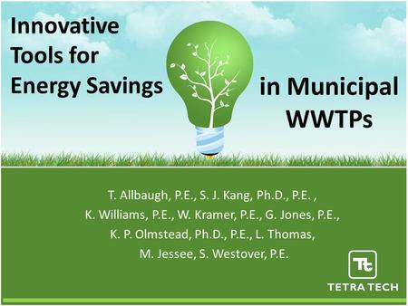 Innovative Tools for Energy Savings T. Allbaugh, P.E., S. J. Kang, Ph.D., P.E., K. Williams, P.E., W. Kramer, P.E., G. Jones, P.E., K. P. Olmstead, Ph.D.,