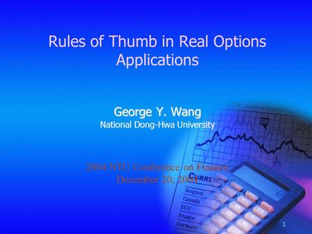 1 Rules of Thumb in Real Options Applications George Y. Wang National Dong-Hwa University 2004 NTU Conference on Finance December 20, 2004.