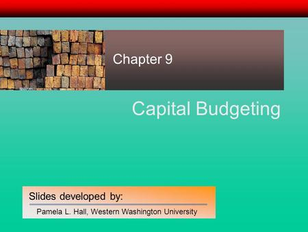 Slides developed by: Pamela L. Hall, Western Washington University Capital Budgeting Chapter 9.