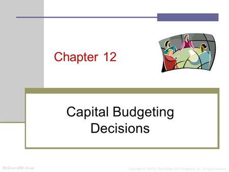McGraw-Hill /Irwin Copyright © 2008 by The McGraw-Hill Companies, Inc. All rights reserved. Chapter 12 Capital Budgeting Decisions.