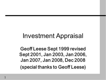 1 Investment Appraisal Geoff Leese Sept 1999 revised Sept 2001, Jan 2003, Jan 2006, Jan 2007, Jan 2008, Dec 2008 (special thanks to Geoff Leese)