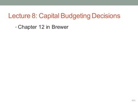 11-1 Lecture 8: Capital Budgeting Decisions Chapter 12 in Brewer.