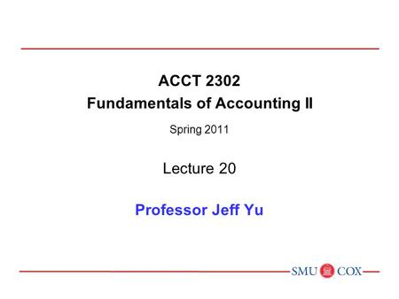 ACCT 2302 Fundamentals of Accounting II Spring 2011 Lecture 20 Professor Jeff Yu.