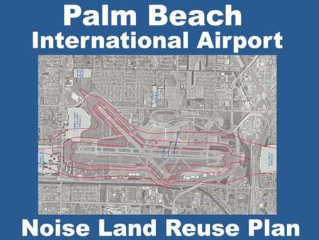 PBI Noise Compatibility Program Parcels 600+ Acquired With FAA Funding Parcels-Additional Acquired with Local $$ Area Acquired -275 Acres Cost-$60,000,000.