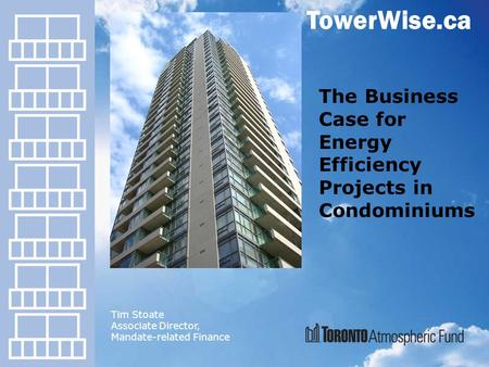 TowerWise.ca The Business Case for Energy Efficiency Projects in Condominiums Tim Stoate Associate Director, Mandate-related Finance.