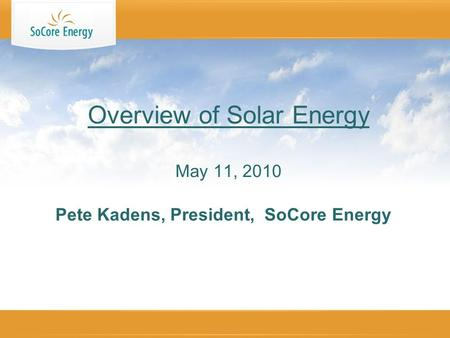 Pete Kadens, President, SoCore Energy Overview of Solar Energy May 11, 2010.