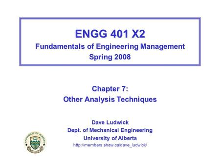 ENGG 401 X2 Fundamentals of Engineering Management Spring 2008 Chapter 7: Other Analysis Techniques Dave Ludwick Dept. of Mechanical Engineering University.