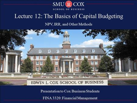 Thank you Presentation to Cox Business Students FINA 3320: Financial Management Lecture 12: The Basics of Capital Budgeting NPV, IRR, and Other Methods.