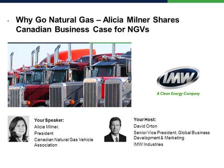 Why Go Natural Gas – Alicia Milner Shares Canadian Business Case for NGVs Your Speaker: Alicia Milner, President Canadian Natural Gas Vehicle Association.