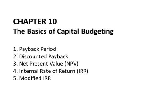 CHAPTER 10 The Basics of Capital Budgeting 1. Payback Period 2. Discounted Payback 3. Net Present Value (NPV) 4. Internal Rate of Return (IRR) 5. Modified.