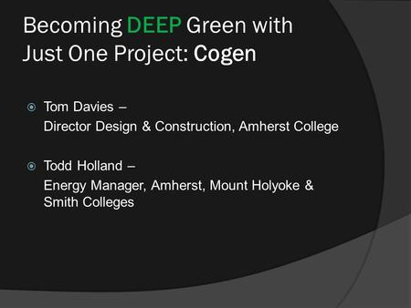 Becoming DEEP Green with Just One Project: Cogen  Tom Davies – Director Design & Construction, Amherst College  Todd Holland – Energy Manager, Amherst,