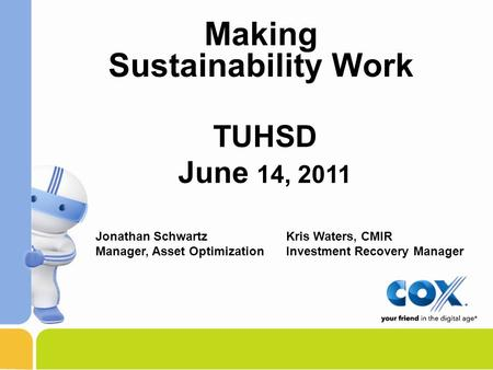 TUHSD June 14, 2011 Making Sustainability Work Jonathan Schwartz Manager, Asset Optimization Kris Waters, CMIR Investment Recovery Manager.
