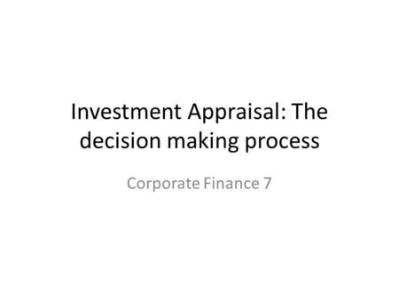 Investment Appraisal: The decision making process Corporate Finance 7.