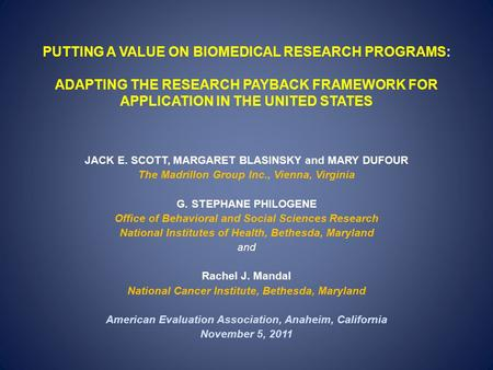 PUTTING A VALUE ON BIOMEDICAL RESEARCH PROGRAMS: ADAPTING THE RESEARCH PAYBACK FRAMEWORK FOR APPLICATION IN THE UNITED STATES JACK E. SCOTT, MARGARET BLASINSKY.