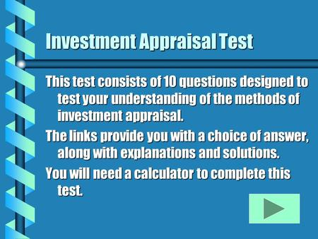 Investment Appraisal Test This test consists of 10 questions designed to test your understanding of the methods of investment appraisal. The links provide.