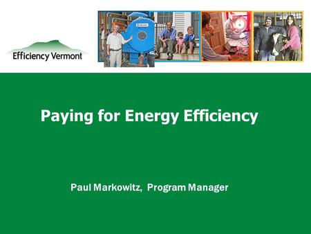 1 Paying for Energy Efficiency Paul Markowitz, Program Manager.