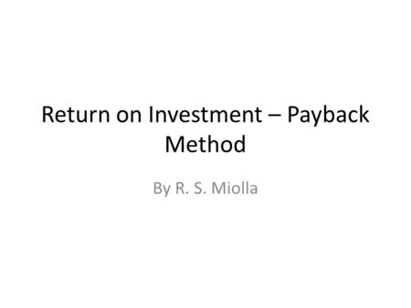 Return on Investment – Payback Method By R. S. Miolla.