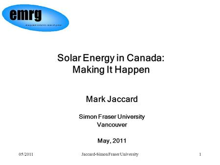 05/2011Jaccard-Simon Fraser University1 Mark Jaccard Simon Fraser University Vancouver May, 2011 Solar Energy in Canada: Making It Happen.