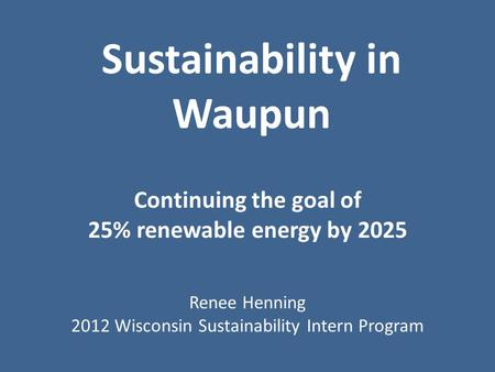 Sustainability in Waupun Continuing the goal of 25% renewable energy by 2025 Renee Henning 2012 Wisconsin Sustainability Intern Program.
