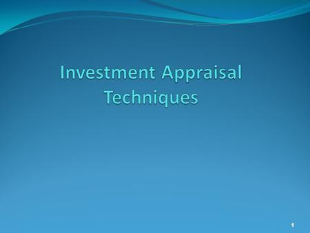 1. Investment Appraisal 2 What do you understand by the term Investment Appraisal? Investment appraisal involves a series of techniques, which enable.