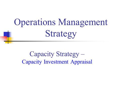 Capacity Strategy – Capacity Investment Appraisal Operations Management Strategy.