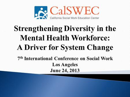 Strengthening Diversity in the Mental Health Workforce: A Driver for System Change 7 th International Conference on Social Work Los Angeles June 24, 2013.