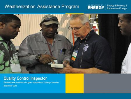 1 | WEATHERIZATION ASSISTANCE PROGRAM STANDARDIZED CURRICULUM – September 2012eere.energy.gov Weatherization Assistance Program Quality Control Inspector.