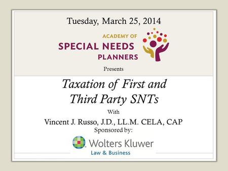 Presents Taxation of First and Third Party SNTs With Vincent J. Russo, J.D., LL.M. CELA, CAP Sponsored by: Tuesday, March 25, 2014.
