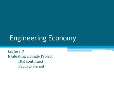 Engineering Economy Lecture 8 Evaluating a Single Project IRR continued Payback Period.