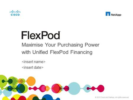 Cisco and NetApp Confidential. For Internal Use Only. Do Not Distribute. Maximise Your Purchasing Power with Unified FlexPod Financing © 2013 Cisco and.