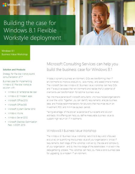 Building the case for Windows 8.1 Flexible Workstyle deployment Windows 8.1 Business Value Workshop Microsoft Consulting Services can help you build the.