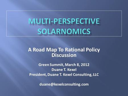 A Road Map To Rational Policy Discussion Green Summit, March 8, 2012 Duane T. Kexel President, Duane T. Kexel Consulting, LLC